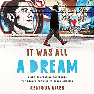 It Was All a Dream     A New Generation Confronts the Broken Promise to Black America              By:                                                                                                                                 Reniqua Allen                               Narrated by:                                                                                                                                 Shayna Small                      Length: 12 hrs and 17 mins     14 ratings     Overall 4.4