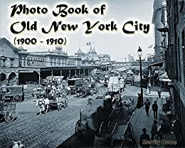 Photo Book of Old New York City (1900-1910): (More than 100 slides of Vintage New York) (vintage New York, old New York, early New York, historic New York City, New York memories, New York revisited) by [Merrily Home]