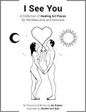 I See You: A Collection of Healing Art Pieces for the Masculine and Feminine