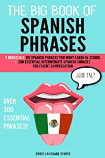 The Big Book of Spanish Phrases: 2 Books in 1: 101 Spanish Phrases You Won't Learn in School + 200 Essential Intermediate ...