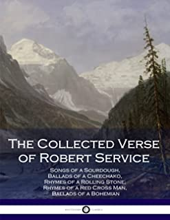 The Collected Verse of Robert Service: Songs of a Sourdough, Ballads of a Cheechako, Rhymes of a Rolling Stone, Rhymes of ...
