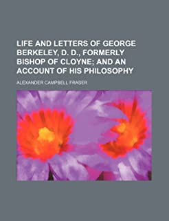 Life and Letters of George Berkeley, D. D., Formerly Bishop of Cloyne; And an Account of His Philosophy