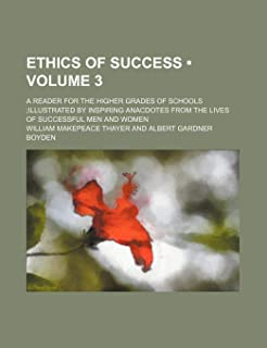 Ethics of Success (Volume 3); A Reader for the Higher Grades of Schools Illustrated by Inspiring Anacdotes from the Lives ...