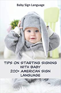 Baby Sign Language _ Tips On Starting Signing With Baby _ 200+ American Sign Language: Learn And Communicate In Complex Ways