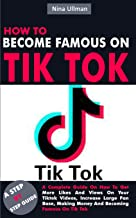 HOW TO BECOME FAMOUS ON TIK TOK: A Complete Guide On How To Get More Likes And Views On Your Tiktok Videos, Increase Large...