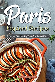 Paris Inspired Recipes: A Unique Cookbook of Decadent Paris Dishes by [Anthony Boundy]