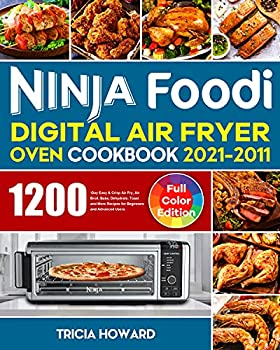 Ninja Foodi Digital Air Fryer Oven Cookbook 2021-2022  1200-Day Easy & Crisp Air Fry Air Broil Bake Dehydrate Toast and More Recipes for Beginners and Advanced Users
