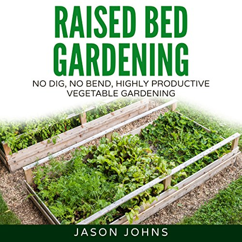 Raised Bed Gardening: A Guide to Growing Vegetables in Raised Beds - No Dig, No Bend, Highly Productive Vegetable Gardens cover art