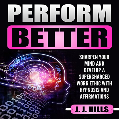 Perform Better: Sharpen Your Mind and Develop a Supercharged Work Ethic with Hypnosis and Affirmations audiobook cover art