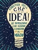 Che idea! Le invenzioni che hanno cambiato il mondo. Ediz. a colori...