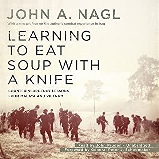 Learning to Eat Soup with a Knife     Counterinsurgency Lessons from Malaya and Vietnam              By:                                                                                                                                 John A. Nagl,                                                                                        General Peter J. Schoomaker                               Narrated by:                                                                                                                                 John Pruden                      Length: 8 hrs and 46 mins     14 ratings     Overall 3.9