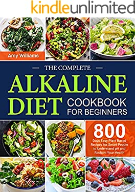 The Complete Alkaline Diet Cookbook for Beginners: 800 Days Easy Plant Based Recipes for Smart People to Understand pH and Reclaim Your Health