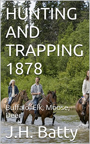 HUNTING AND TRAPPING 1878: Buffalo, Elk, Moose, Deer (OLDE BOOKS BY MAX) (English Edition)