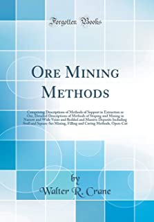 Ore Mining Methods: Comprising Descriptions of Methods of Support in Extraction or Ore, Detailed Descriptions of Methods of Stoping and Mining in ... Stull and Square-Set Mining, Filling and Cavi