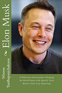 Elon Musk: A Billionaire Entrepreneur Changing the World Future with SpaceX, Tesla Motors, Solar City, Hyperloop