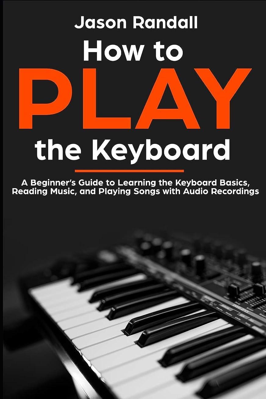 不器用騒々しい疑わしいHow to Play the Keyboard: A Beginner's Guide to Learning the Keyboard Basics, Reading Music, and Playing Songs with Audio Recordings