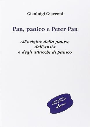Pan, panico e Peter Pan. Allorigine della paura, dellansia e degli attacchi di panico