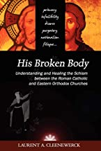 His Broken Body: Understanding and Healing the Schism between the Roman Catholic and Eastern Orthodox Churches