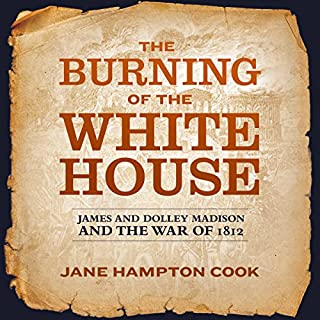 The Burning of the White House     James and Dolley Madison and the War of 1812              By:                                                                                                                                 Jane Hampton Cook                               Narrated by:                                                                                                                                 Marguerite Gavin                      Length: 11 hrs and 15 mins     27 ratings     Overall 3.9