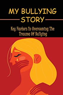 My Bullying Story: Key Factors In Overcoming The Trauma Of Bullying: What Bullying Looks Like