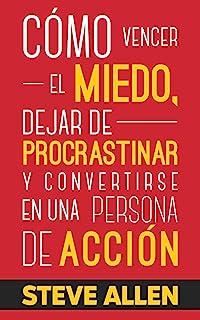Cómo vencer el miedo, dejar de procrastinar y convertirse en una persona de acción: Método práctico para eliminar la procr...