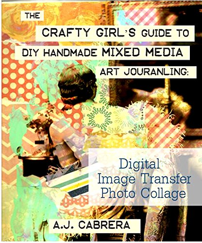The Crafty Girl's Guide to DIY Handmade Mixed Media Art Journaling: Digital Image Transfer Photo Collage (English Edition)
