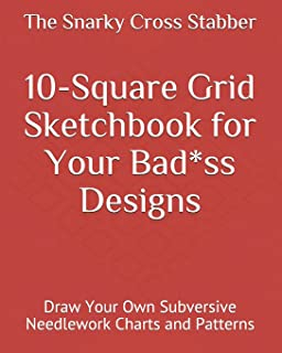 10-Square Grid Sketchbook for Your Bad*ss Designs: Draw Your Own Subversive Needlework Charts and Patterns (DIY Design Supply Journals)