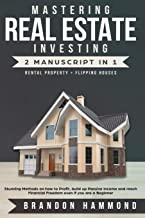 Mastering Real Estate Investing: Rental property + Flipping Houses (2 Manuscript): Stunning Methods on how to Profit, Build Up Passive Income and reach Financial Freedom even if you are a Beginner