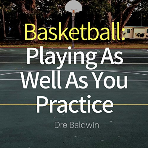 Basketball: Playing as Well as You Practice audiobook cover art