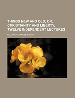 Things New and Old, Or, Christianity and Liberty, Twelve Independent Lectures