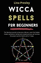WICCA SPELLS FOR BEGINNERS: The fabulous secrets to become a Wiccan. Learn the hidden rituals, symbolism, herbal and cryst...