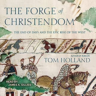 The Forge of Christendom     The End of Days and the Epic Rise of the West              By:                                                                                                                                 Tom Holland                               Narrated by:                                                                                                                                 James A. Gillies                      Length: 15 hrs and 57 mins     161 ratings     Overall 4.3