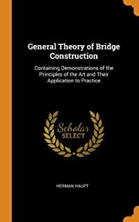 General Theory of Bridge Construction: Containing Demonstrations of the Principles of the Art and Their Application to Pra...