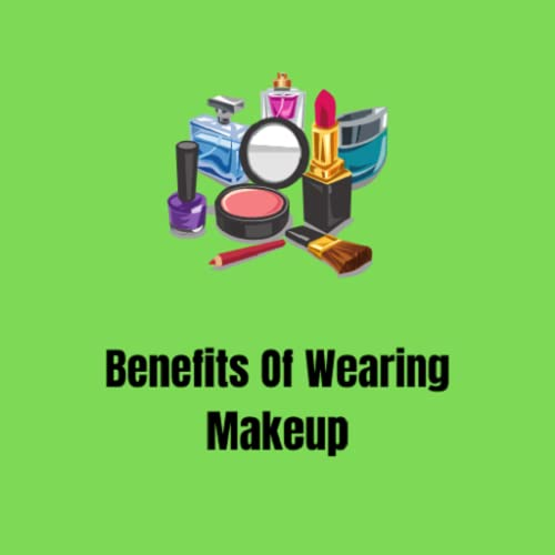 Benefits Of Wearing Makeup