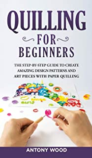 Quilling for Beginners: The step-by-step guide to create amazing design patterns and art pieces with paper quilling