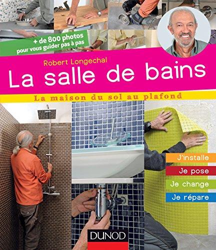La salle de bains : Je crée, j'installe, je pose, je répare