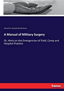 A Manual of Military Surgery: Or, Hints on the Emergencies of Field, Camp and Hospital Practice