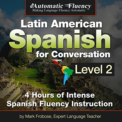 Automatic Fluency Latin American Spanish for Conversation: Level Two                   By:                                                                                                                                 Mark Frobose                               Narrated by:                                                                                                                                 Mark Frobose                      Length: 4 hrs and 18 mins     15 ratings     Overall 4.0