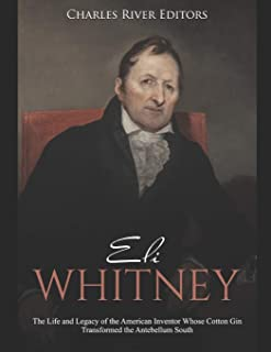 Eli Whitney: The Life and Legacy of the American Inventor Whose Cotton Gin Transformed the Antebellum South