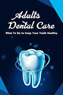 Adults Dental Care: What To Do to Keep Your Teeth Healthy: Dental Care for Adults