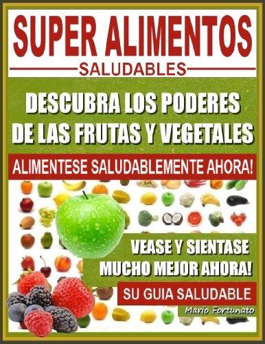 SUPER ALIMENTOS SALUDABLES - Descubra Los Poderes de Las Frutas y Vegetales,...
