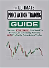 THE ULTIMATE PRICE ACTION TRADING GUIDE: Discover EVERYTHING you need to become An Incredible, Powerful & Profitable Price Action Trader