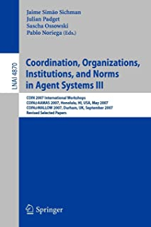 Coordination, Organizations, Institutions, and Norms in Agent Systems III: COIN 2007 International Workshops COIN@AAMAS 2007, Honolulu, HI, USA, May ... Papers (Lecture Notes in Computer Science)
