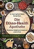 Die Ethno Health Apotheke: Die besten Heilpflanzenrezepturen unserer Erde - Indikationen, Anwendungen, Wirkungen