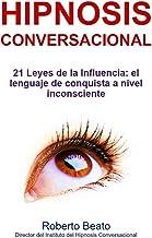 Hipnosis Conversacional: 21 Leyes de la Influencia: el lenguaje de conquista a nivel inconsciente