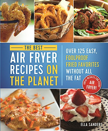 The Best Air Fryer Recipes on the Planet: Over 125 Easy, Foolproof Fried Favorites Without All the Fat!