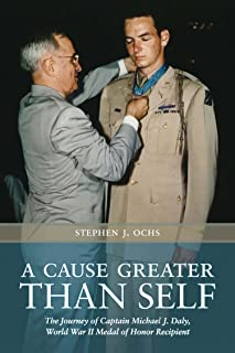 A Cause Greater than Self: The Journey of Captain Michael J. Daly, World War II Medal of Honor Recipient (Williams-Ford Texas A&M University Military History Series)