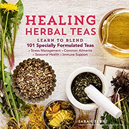 Healing Herbal Teas: Learn to Blend 101 Specially Formulated Teas for Stress Management, Common Ailments, Seasonal Health, and Immune Support by [Sarah Farr]