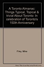 A Toronto Almanac: Things Typical, Topical & trivial About Toronto: In celebration of Toronto's 150th Anniversary