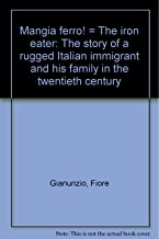 Mangia Ferro! the Iron Eater: the Story of a Rugged Italian Immigrant and His Family in the Twentieth Century